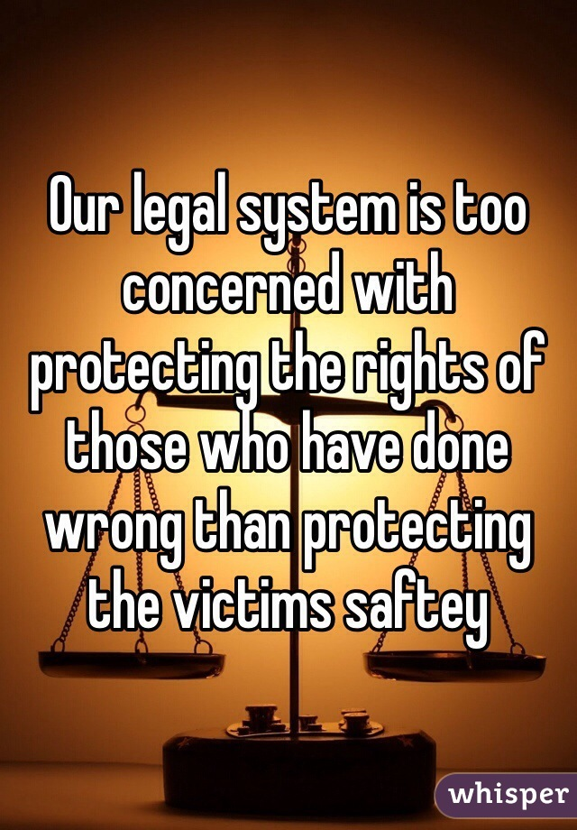 Our legal system is too concerned with protecting the rights of those who have done wrong than protecting the victims saftey