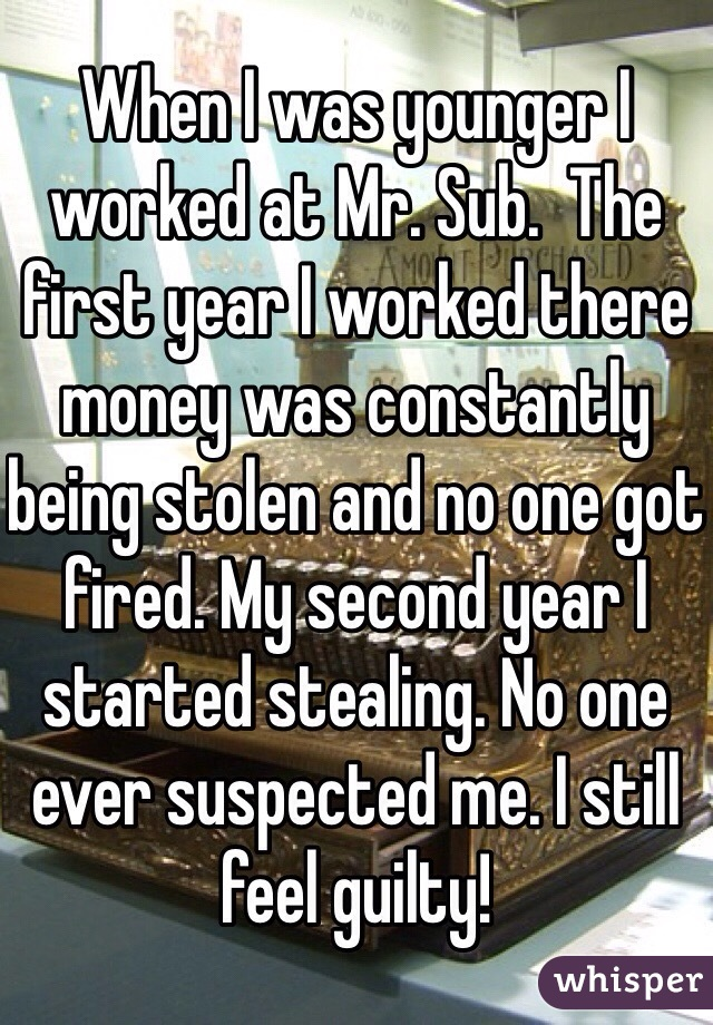 When I was younger I worked at Mr. Sub.  The first year I worked there money was constantly being stolen and no one got fired. My second year I started stealing. No one ever suspected me. I still feel guilty!