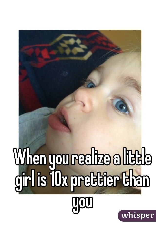 When you realize a little girl is 10x prettier than you