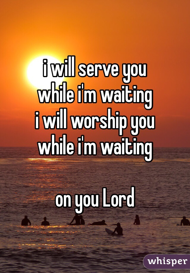 i will serve you while i'm waiting i will worship you while i'm waiting  on you Lord