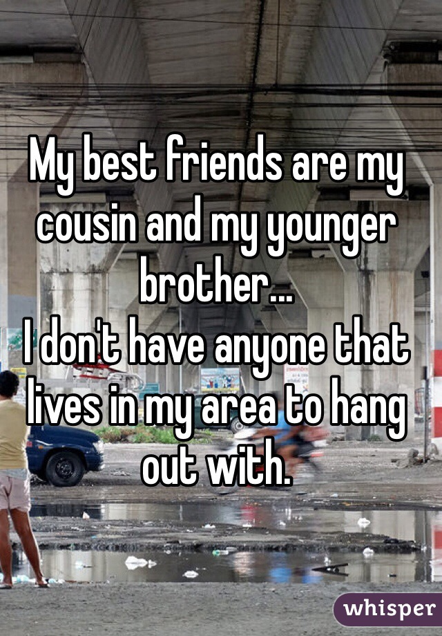 My best friends are my cousin and my younger brother... I don't have anyone that lives in my area to hang out with.