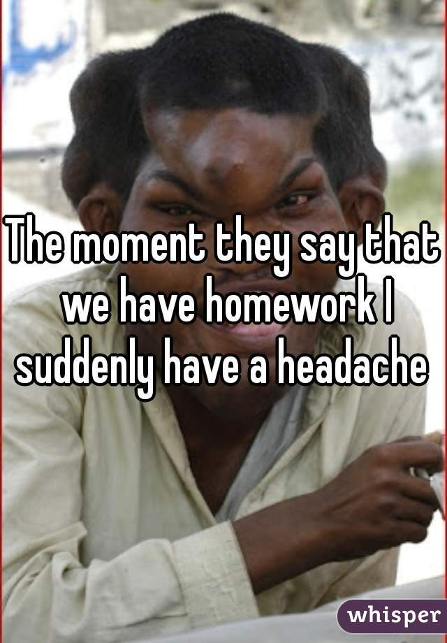 The moment they say that we have homework I suddenly have a headache