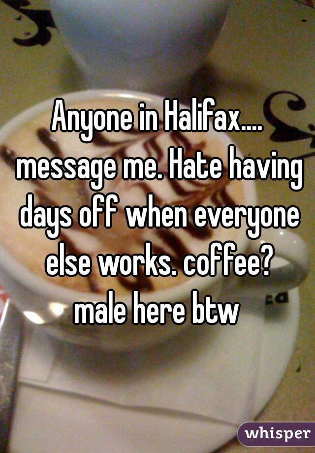 Anyone in Halifax.... message me. Hate having days off when everyone else works. coffee?  male here btw