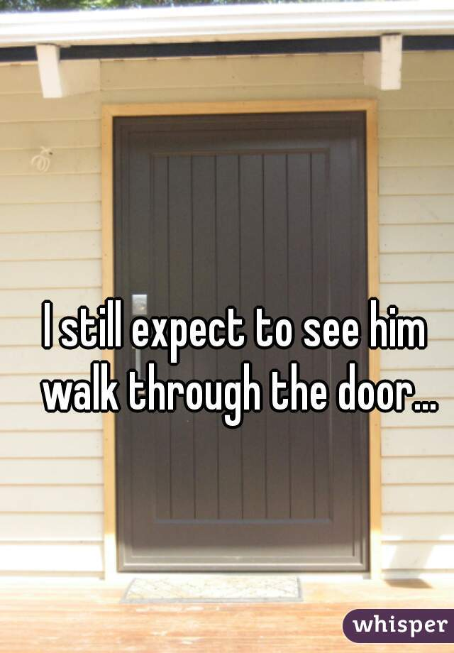 I still expect to see him walk through the door...