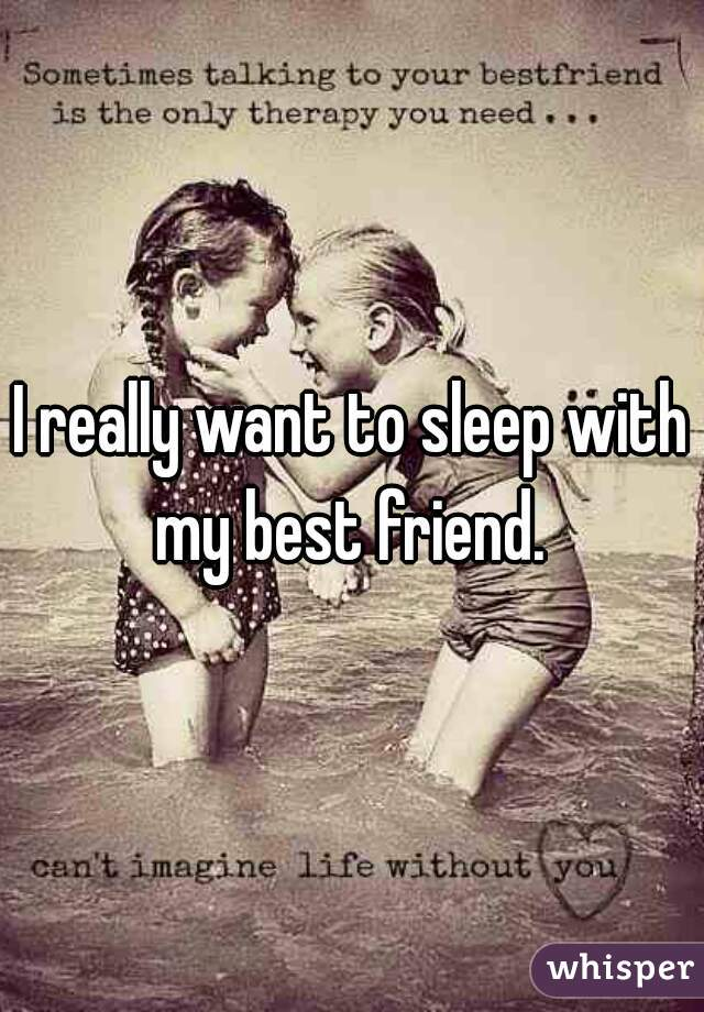 I really want to sleep with my best friend.