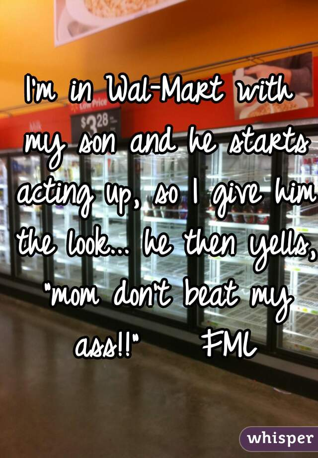 """I'm in Wal-Mart with my son and he starts acting up, so I give him the look... he then yells, """"mom don't beat my ass!!""""    FML"""