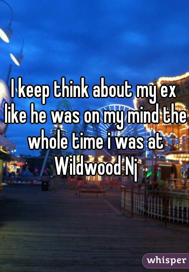 I keep think about my ex like he was on my mind the whole time i was at Wildwood Nj