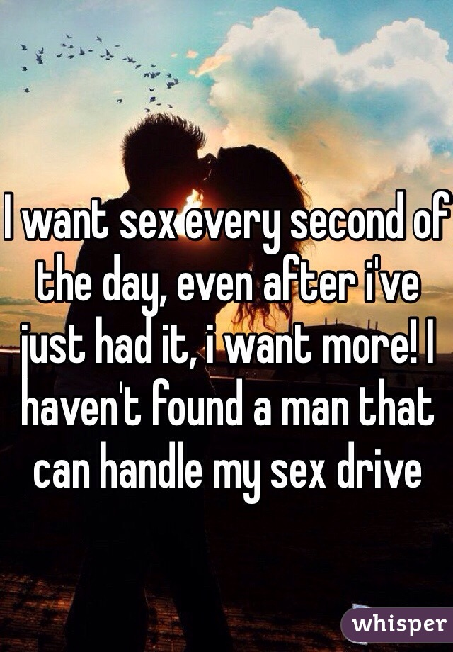 I want sex every second of the day, even after i've just had it, i want more! I haven't found a man that can handle my sex drive
