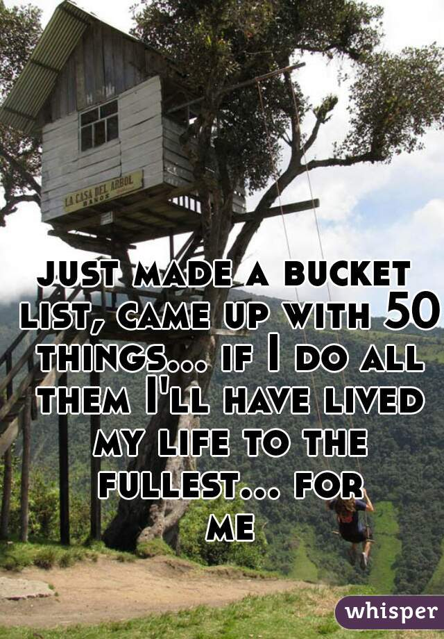 just made a bucket list, came up with 50 things... if I do all them I'll have lived my life to the fullest... for me
