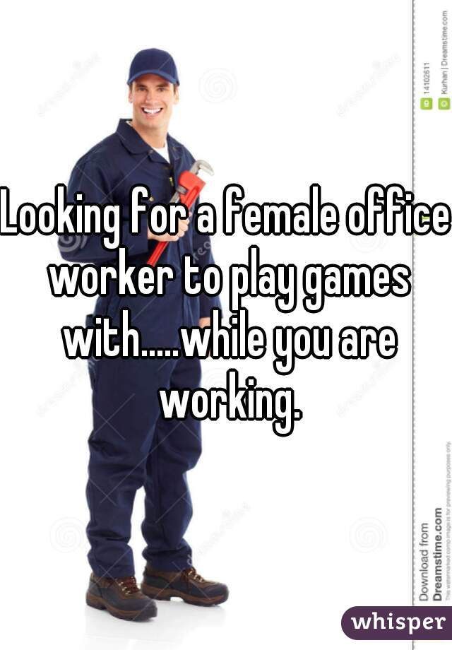 Looking for a female office worker to play games with.....while you are working.