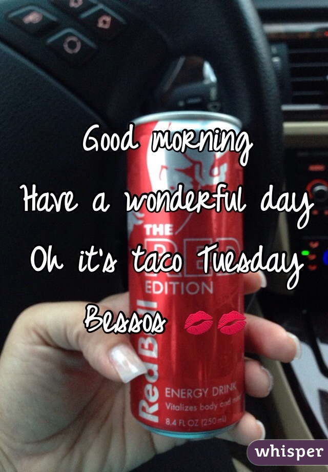 Good morning  Have a wonderful day  Oh it's taco Tuesday  Bessos 💋💋