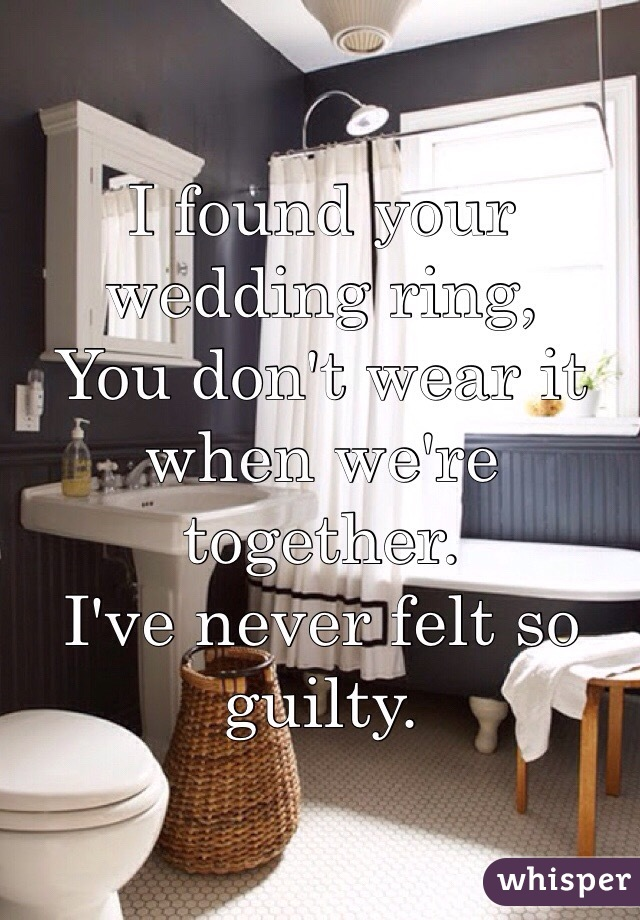 I found your wedding ring, You don't wear it when we're together.  I've never felt so guilty.