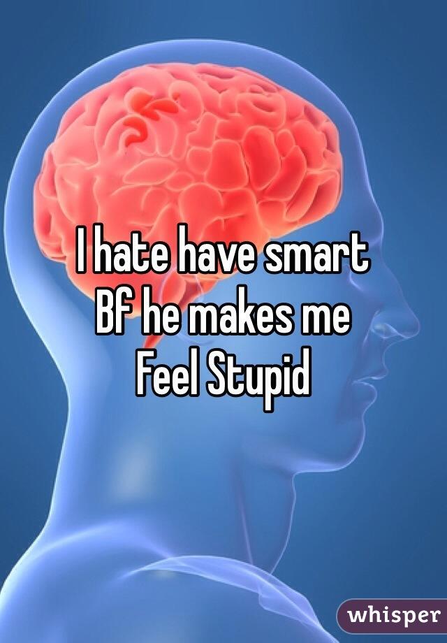 I hate have smart  Bf he makes me  Feel Stupid