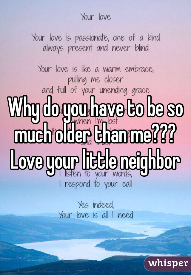 Why do you have to be so much older than me??? Love your little neighbor