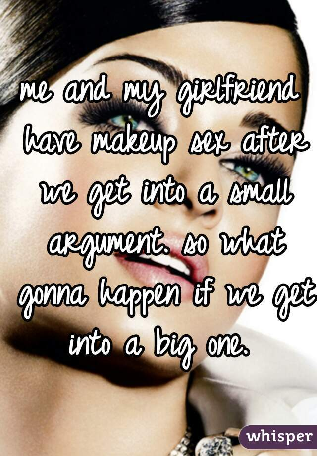 me and my girlfriend have makeup sex after we get into a small argument. so what gonna happen if we get into a big one.