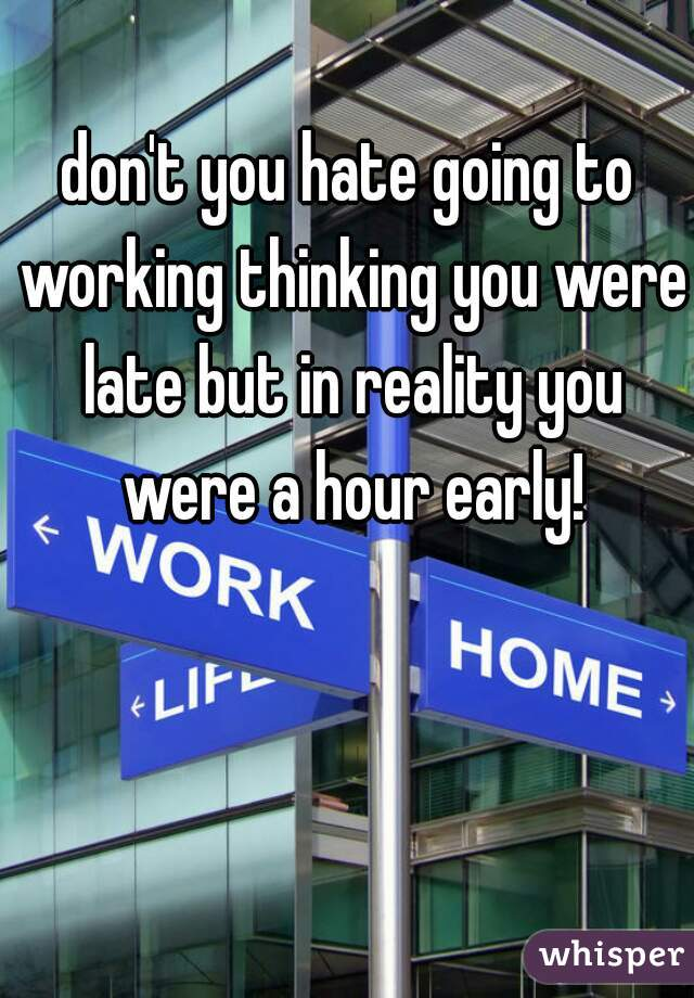 don't you hate going to working thinking you were late but in reality you were a hour early!