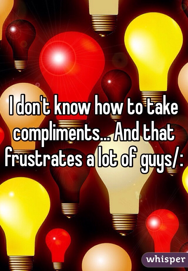 I don't know how to take compliments... And that frustrates a lot of guys/: