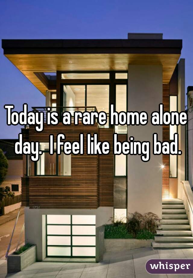 Today is a rare home alone day.  I feel like being bad.