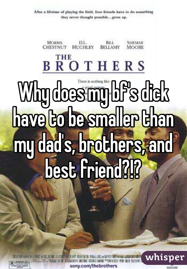 Why does my bf's dick have to be smaller than my dad's, brothers, and best friend?!?