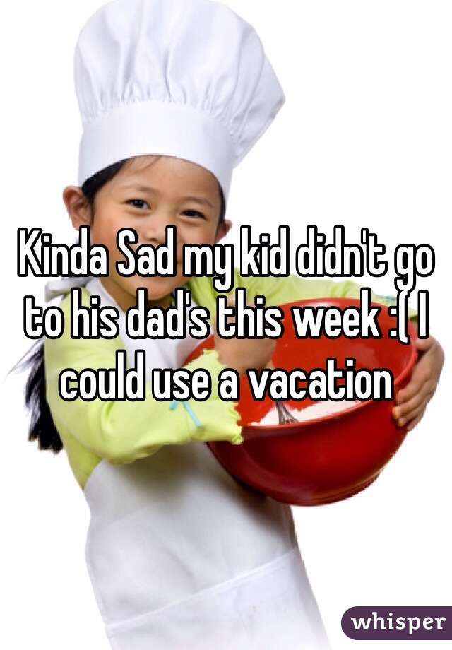 Kinda Sad my kid didn't go to his dad's this week :( I could use a vacation