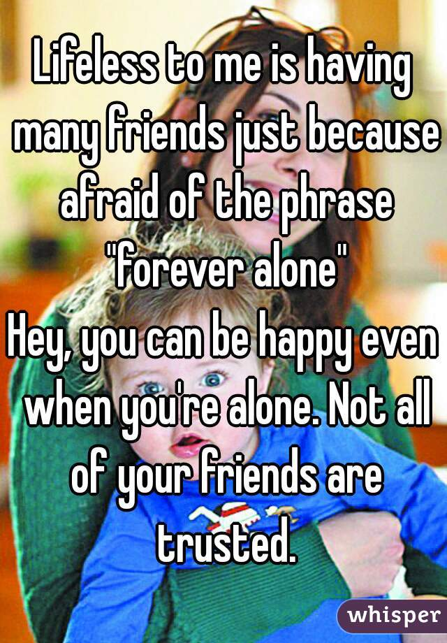 """Lifeless to me is having many friends just because afraid of the phrase """"forever alone""""  Hey, you can be happy even when you're alone. Not all of your friends are trusted."""