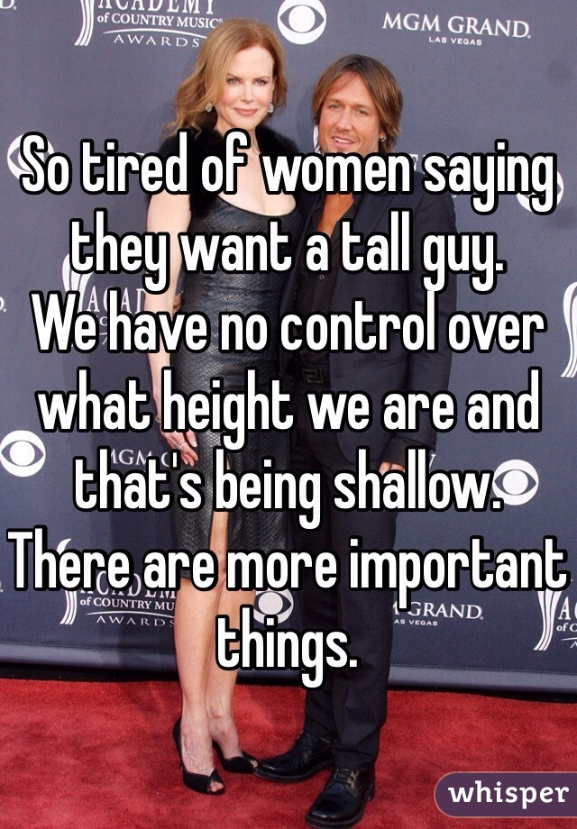 So tired of women saying they want a tall guy.  We have no control over what height we are and that's being shallow.  There are more important things.