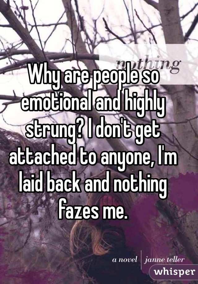 Why are people so emotional and highly strung? I don't get attached to anyone, I'm laid back and nothing fazes me.