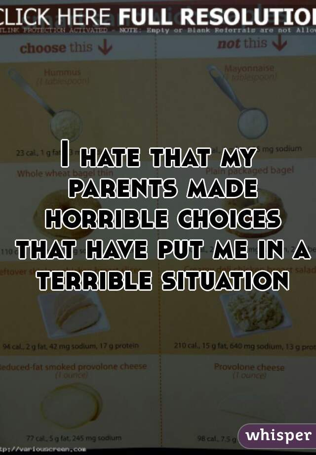 I hate that my parents made horrible choices that have put me in a terrible situation