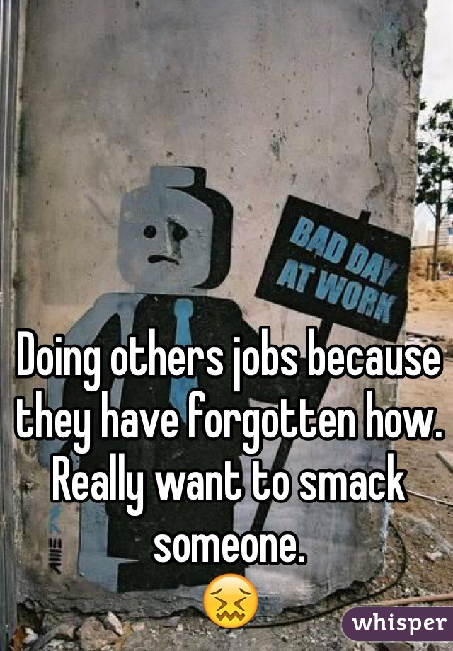 Doing others jobs because they have forgotten how. Really want to smack someone.  😖