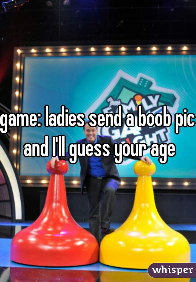 game: ladies send a boob pic and I'll guess your age