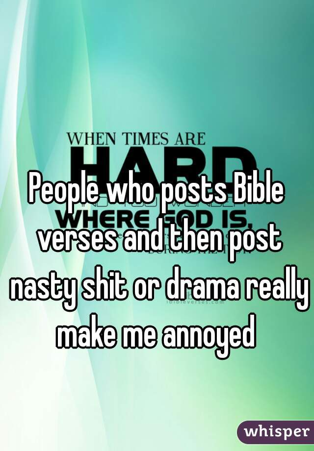 People who posts Bible verses and then post nasty shit or drama really make me annoyed