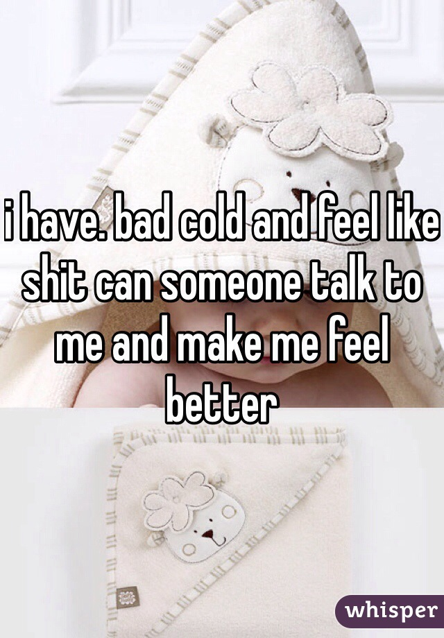 i have. bad cold and feel like shit can someone talk to me and make me feel better