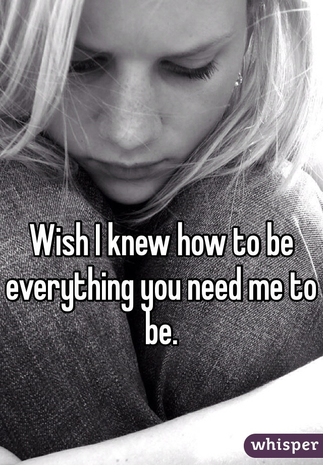 Wish I knew how to be everything you need me to be.