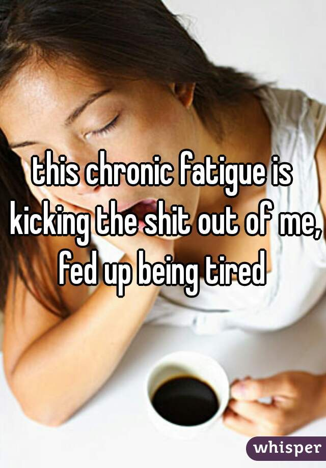 this chronic fatigue is kicking the shit out of me, fed up being tired