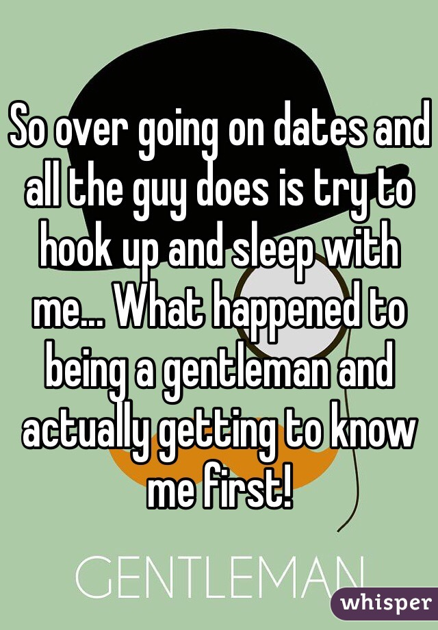 So over going on dates and all the guy does is try to hook up and sleep with me... What happened to being a gentleman and actually getting to know me first!