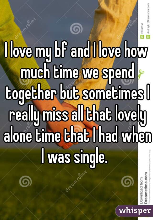 I love my bf and I love how much time we spend together but sometimes I really miss all that lovely alone time that I had when I was single.