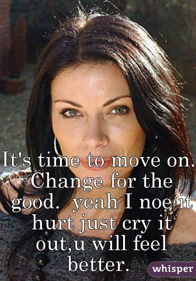 It's time to move on. Change for the good.  yeah I noe it hurt just cry it out,u will feel better.