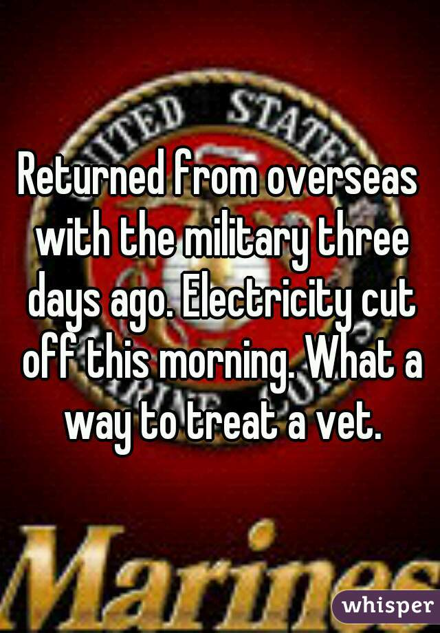 Returned from overseas with the military three days ago. Electricity cut off this morning. What a way to treat a vet.