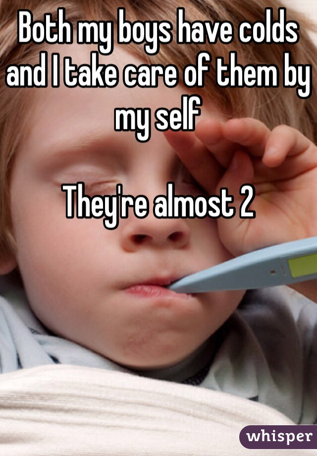 Both my boys have colds and I take care of them by my self   They're almost 2