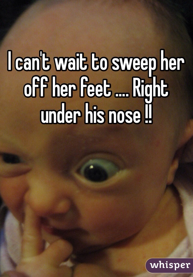 I can't wait to sweep her off her feet .... Right under his nose !!