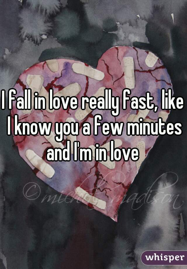 I fall in love really fast, like I know you a few minutes and I'm in love