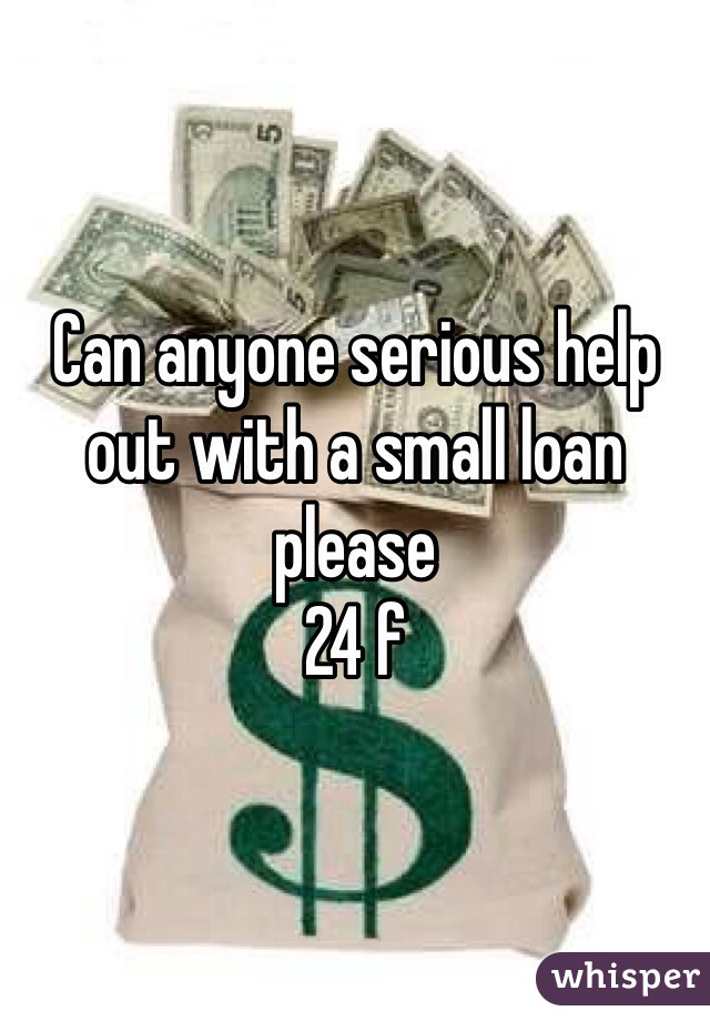 Can anyone serious help out with a small loan please  24 f