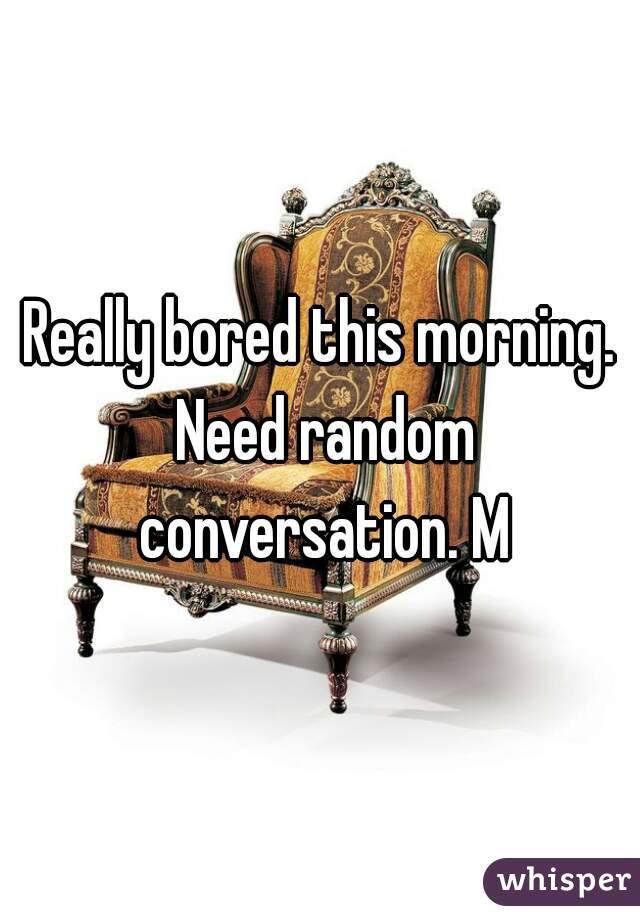 Really bored this morning. Need random conversation. M