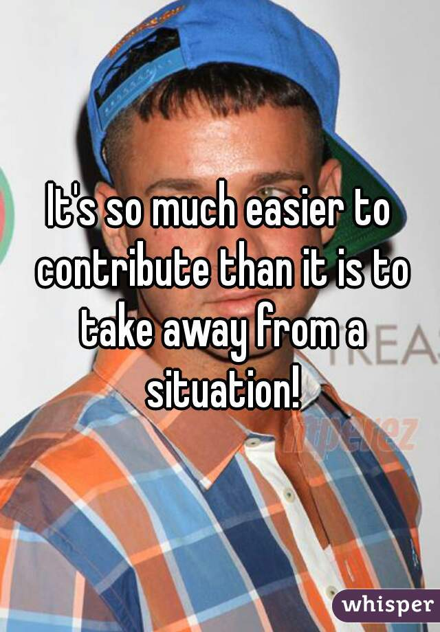 It's so much easier to contribute than it is to take away from a situation!