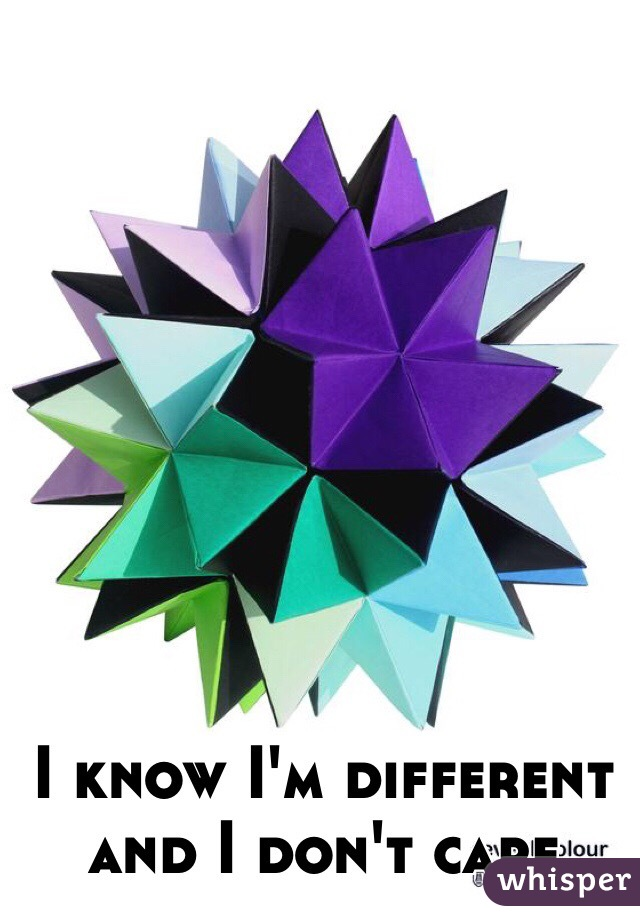 I know I'm different and I don't care