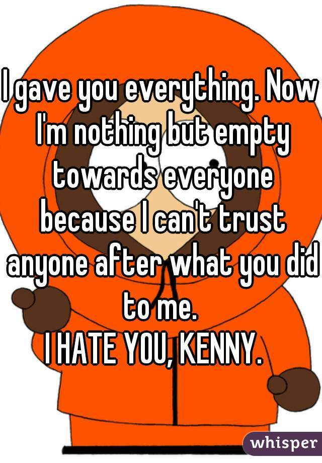 I gave you everything. Now I'm nothing but empty towards everyone because I can't trust anyone after what you did to me.  I HATE YOU, KENNY.
