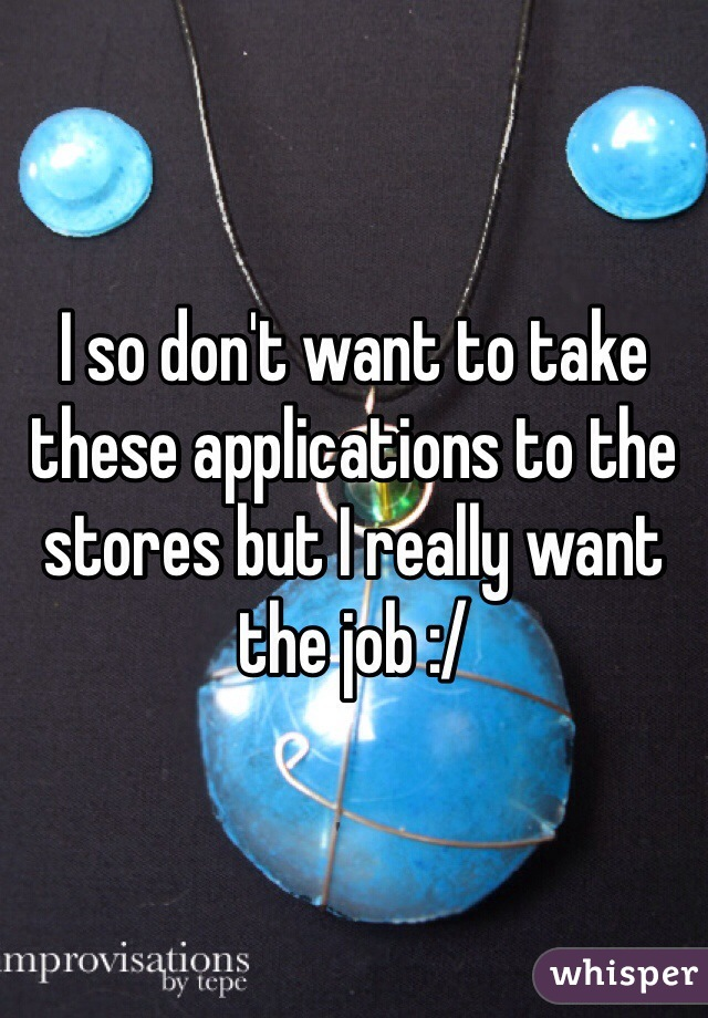 I so don't want to take these applications to the stores but I really want the job :/