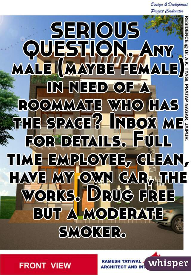 SERIOUS QUESTION. Any male (maybe female) in need of a roommate who has the space? Inbox me for details. Full time employee, clean, have my own car, the works. Drug free but a moderate smoker.