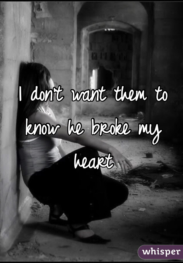 I don't want them to know he broke my heart