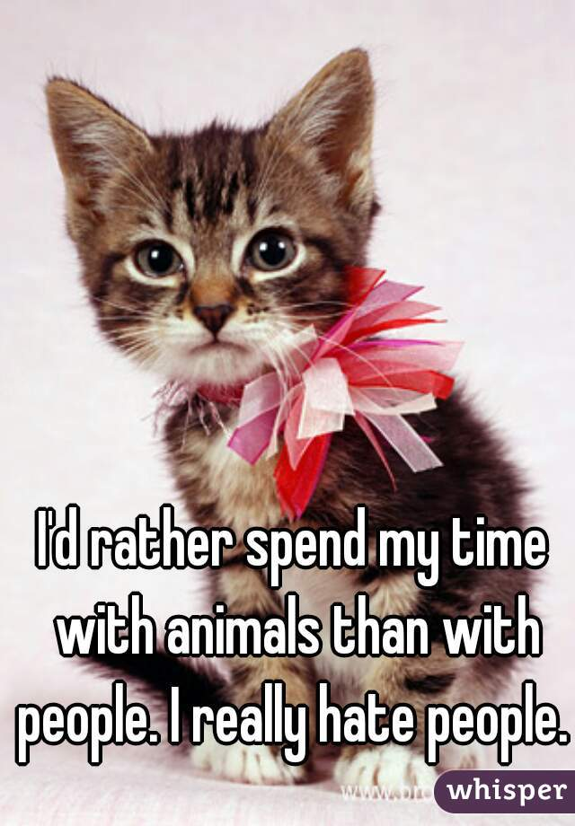 I'd rather spend my time with animals than with people. I really hate people.
